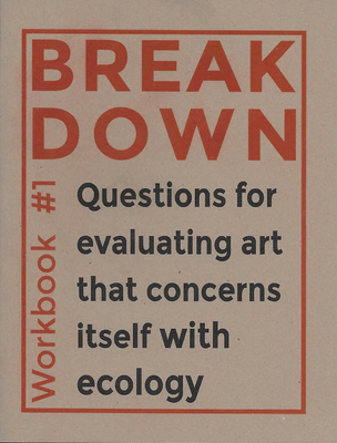 BREAK DOWN WORKBOOK #1: QUESTIONS FOR EVALUATING ART THAT CONCERNS ITSELF WITH ECOLOGY