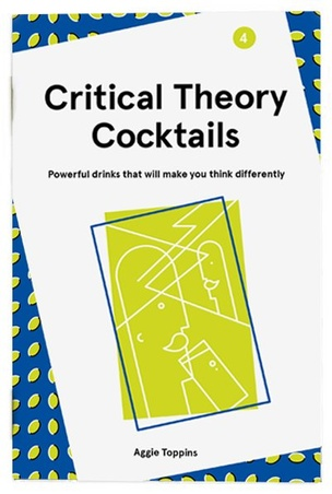 Critical Theory Cocktails : Powerful Drinks That Will Make You Think Differently, Vol. 4