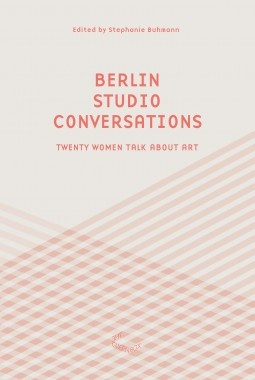 Berlin Studio Conversations : Seventeen Women Talk About Art