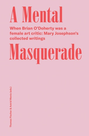 Mental Masquerade: When Brian O'Doherty Was a Female Art Critic: Mary Josephson's Collected Writings