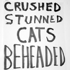 Crushed Stunned Cats Beheaded
