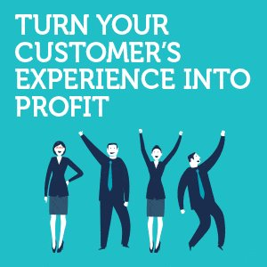 Turn Your Customer's Experience into Profit