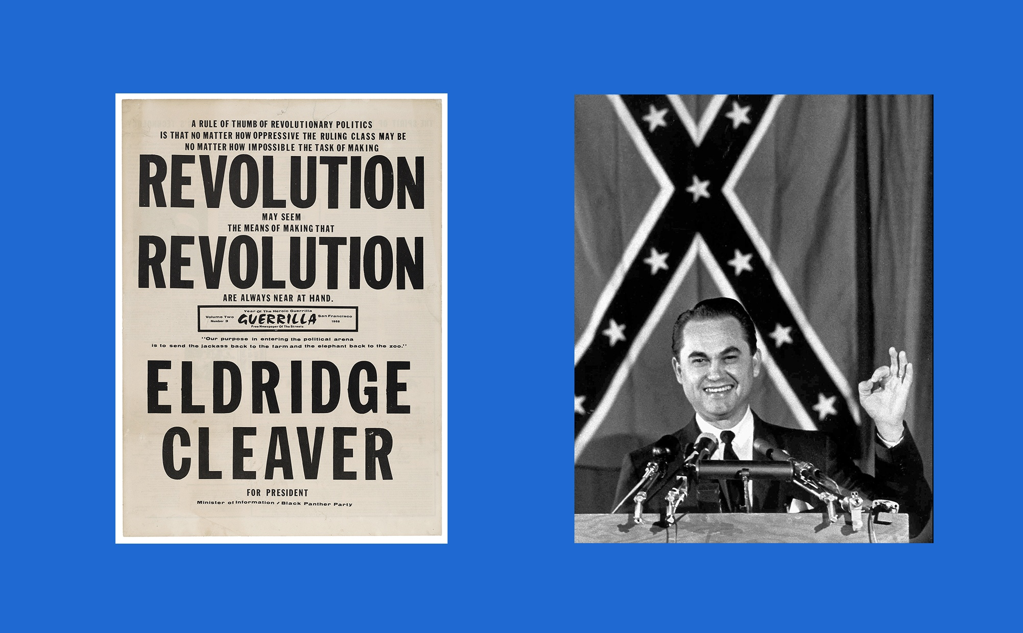 """Two images side-by-side, one image is a black and white campaign poster with big and small text that reads """"A RULE OF THUMB OF REVOLUTIONARY POLITICS IS THAT NO MATTER HOW OPPRESSIVE THE RULLING CLASS MAY BE NO MATTER HOW IMPOSSIBLE THE TASK OF MAKING REVOLUTION MAY SEEM THE MEANS OF MAKING THAT REVOLUTION ARE ALWAYS NEAR AT HAND. ELDRIDGE CLEAVER FOR PRESIDENT Minister of information / Black Panther Party"""" and the other image is a black and white photograph of a light-skinned man at a podium in front of a confederate flag."""