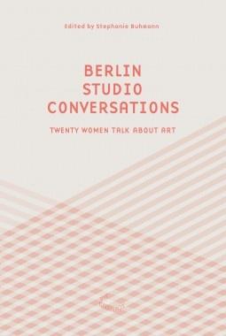Berlin Studio Conversations : Seventeen Women Talk About Art