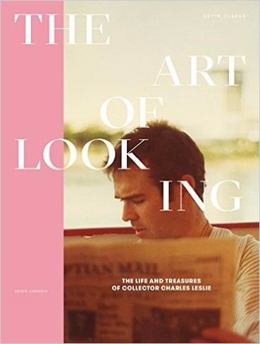 The Art of Looking : The Life and Treasures of Collector Charles Leslie