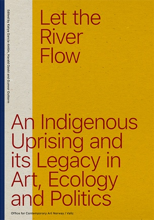 Let The River Flow An Indigenous Uprising and its Legacy in Art, Ecology and Politics