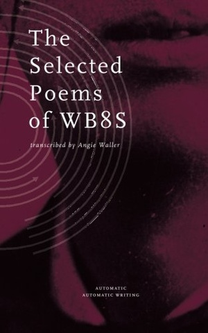 The Selected Poems of WB8s/Automatic Automatic Writing Series