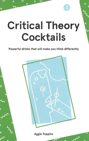 Critical Theory Cocktails : Powerful Drinks That Will Make You Think Differently, Vol. 3