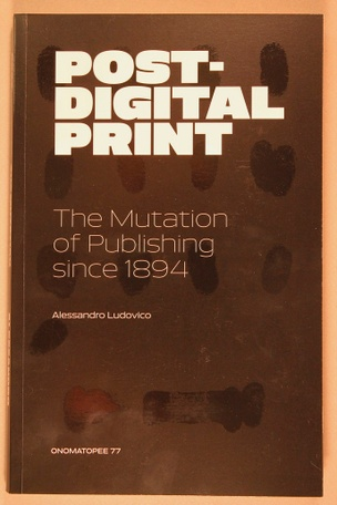 Post-Digital Print : The Mutation of Publishing Since 1894