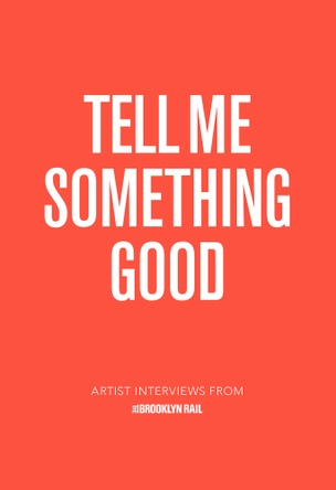 Tell Me Something Good: Artist Interviews from the Brooklyn Rail