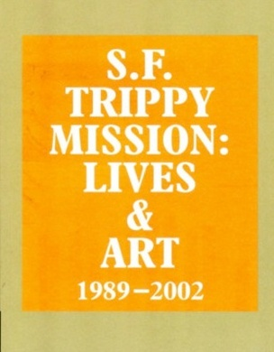 S.F. Trippy Mission : Lives & Art 1989-2002