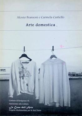 Arte Domestica : Opere di Alessio Fransoni e Carmela Castiello