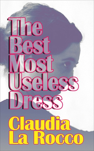 The Best Most Useless Dress : Selected Writings of Claudia La Rocco thumbnail 1
